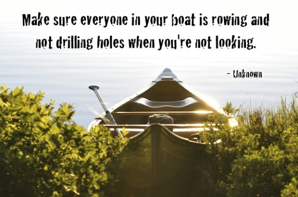 Be careful who your friends are as this quote from an unknown author says - 'Make sure everyone in your boat is rowing and not drilling holes when you're not looking'...