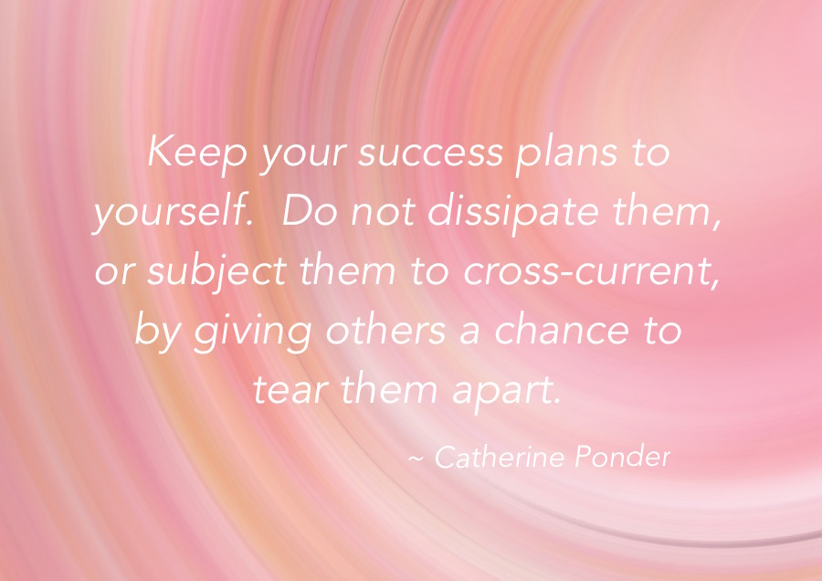 Keep your success plans to yourself.  Don't dissipate them or expose them to corss-current, by giving others a chance to tear them apart - Catherine Ponder