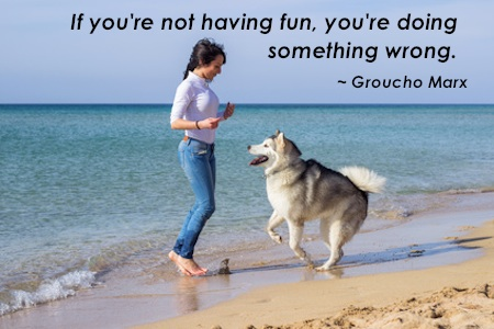 Groucho Marx said 'If you're not having fun, you're doing it wrong'